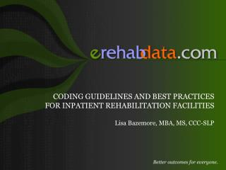 CODING GUIDELINES AND BEST PRACTICES FOR INPATIENT REHABILITATION FACILITIES  Lisa Bazemore, MBA, MS, CCC-SLP