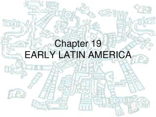 Chapter 19 EARLY LATIN AMERICA