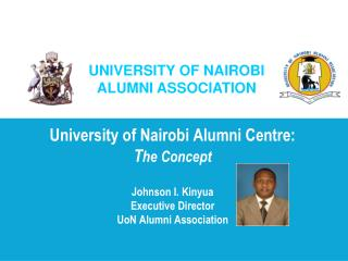 University of Nairobi Alumni Centre:  The Concept   Johnson I. Kinyua Executive Director UoN Alumni Association