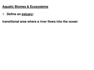 Aquatic Biomes  Ecosystems   1.  Define an estuary:   transitional area where a river flows into the ocean