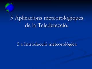 5 Aplicacions meteorol giques de la Teledetecci .   5 a Introducci  meteorol gica