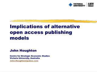 Implications of alternative open access publishing models  John Houghton  Centre for Strategic Economic Studies Victoria