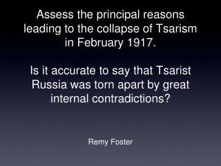 Assess the principal reasons leading to the collapse of Tsarism in February 1917.   Is it accurate to say that Tsarist R