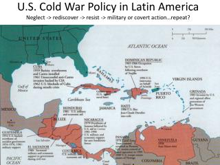 U.S. Cold War Policy in Latin America Neglect - rediscover - resist - military or covert action repeat