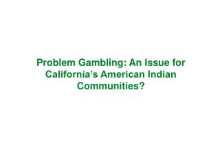 Problem Gambling: An Issue for California s American Indian Communities