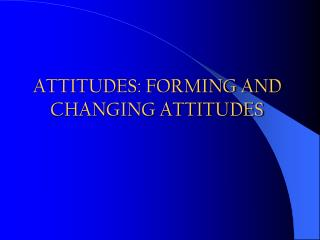 ATTITUDES: FORMING AND CHANGING ATTITUDES