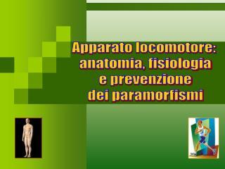 Apparato locomotore:  anatomia, fisiologia  e prevenzione  dei paramorfismi