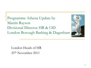 Programme Athena Update by Martin Rayson Divisional Director HR  OD London Borough Barking  Dagenham
