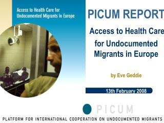 PICUM REPORT   Access to Health Care  for Undocumented Migrants in Europe  by Eve Geddie  13th February 2008