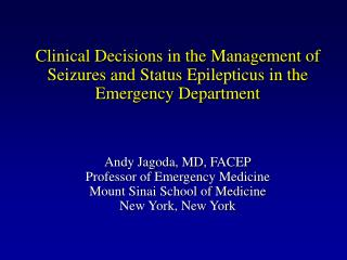 Clinical Decisions in the Management of Seizures and Status Epilepticus in the Emergency Department     Andy Jagoda, MD,