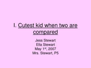 I. Cutest kid when two are compared