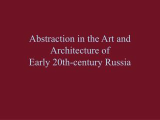 Abstraction in the Art and Architecture of  Early 20th-century Russia