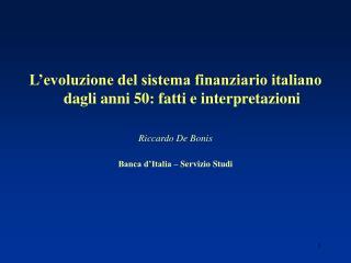 L evoluzione del sistema finanziario italiano dagli anni 50: fatti e interpretazioni   Riccardo De Bonis   Banca d Itali
