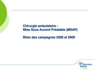 Chirurgie ambulatoire :  Mise Sous Accord Pr alable MSAP   Bilan des campagnes 2008 et 2009