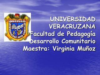 UNIVERSIDAD VERACRUZANA Facultad de Pedagog a  Desarrollo Comunitario Maestra: Virginia Mu oz