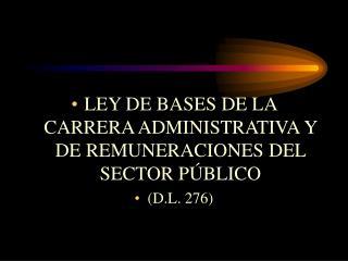 LEY DE BASES DE LA CARRERA ADMINISTRATIVA Y DE REMUNERACIONES DEL SECTOR P BLICO D.L. 276