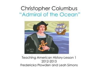 Christopher Columbus   Admiral of the Ocean        Teaching American History-Lesson 1 2012-2013 Fredericka Plowden and L