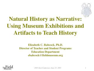 Natural History as Narrative: Using Museum Exhibitions and Artifacts to Teach History  Elizabeth C. Babcock, Ph.D. Direc