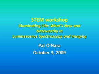 STEM workshop Illuminating Life: Whats New and Noteworthy in  Luminescence Spectroscopy and Imaging