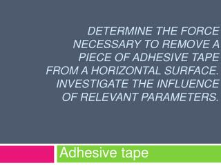 Determine the force necessary to remove a piece of adhesive tape from a horizontal surface.  Investigate the influence o