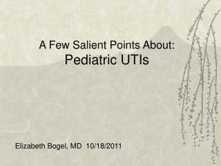A Few Salient Points About: Pediatric UTIs