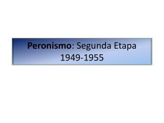 Peronismo: Segunda Etapa  1949-1955