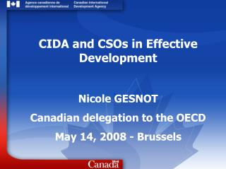 CIDA and CSOs in Effective Development   Nicole GESNOT Canadian delegation to the OECD May 14, 2008 - Brussels