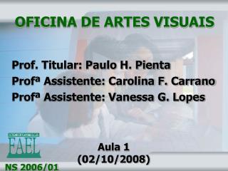 OFICINA DE ARTES VISUAIS     Prof. Titular: Paulo H. Pienta  Prof  Assistente: Carolina F. Carrano  Prof  Assistente: Va