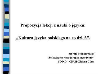 Propozycja lekcji z nauki o jezyku:     Kultura jezyka polskiego na co dzien .   zebrala i opracowala:  Zofia Szachowicz