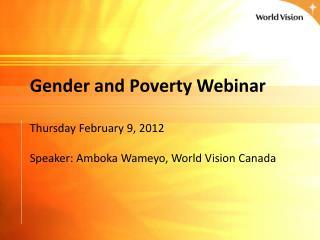 Gender and Poverty Webinar  Thursday February 9, 2012  Speaker: Amboka Wameyo, World Vision Canada