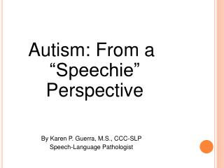 Autism: From a  Speechie  Perspective   By Karen P. Guerra, M.S., CCC-SLP Speech-Language Pathologist