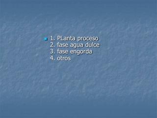 1. PLanta proceso  2. fase agua dulce  3. fase engorda  4. otros