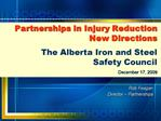 Partnerships in Injury Reduction  New Directions  The Alberta Iron and Steel  Safety Council  December 17, 2009