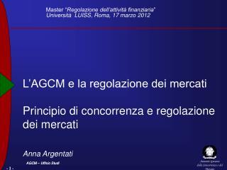 L AGCM e la regolazione dei mercati  Principio di concorrenza e regolazione dei mercati   Anna Argentati