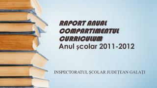 RAPORT ANUAL COMPARTIMENTUL CURRICULUM Anul colar 2011-2012