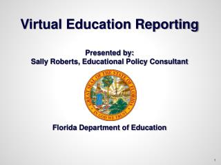 Virtual Education Reporting  Presented by:  Sally Roberts, Educational Policy Consultant      Florida Department of Educ