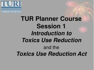 TUR Planner Course  Session 1  Introduction to  Toxics Use Reduction  and the  Toxics Use Reduction Act