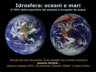 Idrosfera: oceani e mari Il 70 della superficie del pianeta   occupato da acqua