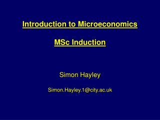 Introduction to Microeconomics   MSc Induction    Simon Hayley  Simon.Hayley.1city.ac.uk