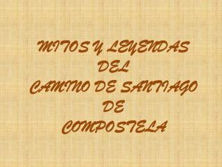 MITOS Y LEYENDAS DEL  CAMINO DE SANTIAGO DE  COMPOSTELA