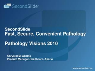 SecondSlide Fast, Secure, Convenient Pathology  Pathology Visions 2010