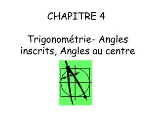 CHAPITRE 4   Trigonom trie- Angles inscrits, Angles au centre