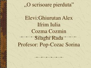 ,,O scrisoare pierduta   Elevi:Ghiurutan Alex Ifrim Iulia Cozma Cozmin Silaghi Rada Profesor: Pop-Cozac Sorina