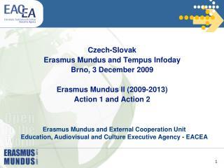 Czech-Slovak Erasmus Mundus and Tempus Infoday Brno, 3 December 2009  Erasmus Mundus II 2009-2013 Action 1 and Action 2