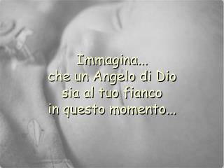 Immagina... che un Angelo di Dio sia al tuo fianco in questo momento...