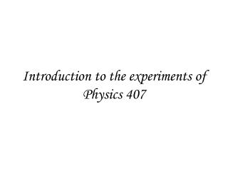 Introduction to the experiments of Physics 407