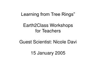 Learning from Tree Rings   Earth2Class Workshops for Teachers   Guest Scientist: Nicole Davi  15 January 2005