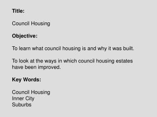 Title:   Council Housing  Objective:  To learn what council housing is and why it was built.  To look at the ways in whi