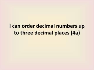 I can order decimal numbers up to three decimal places 4a