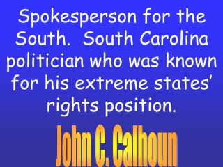 Spokesperson for the South.  South Carolina politician who was known for his extreme states  rights position.